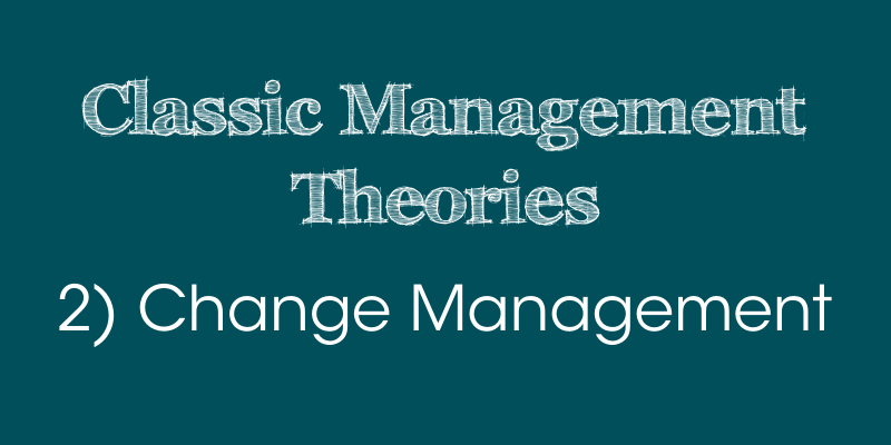 Classic Management Theories: 2) Change Management